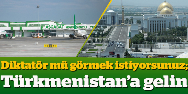Diktat�r m� g�rmek istiyorsunuz;  T�rkmenistan`a gelin