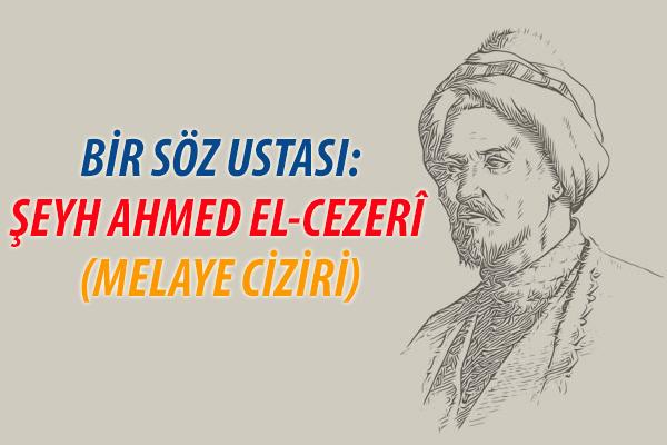 BİR SÖZ USTASI: ŞEYH AHMED EL-CEZERÎ  MELAYE CİZİRİ