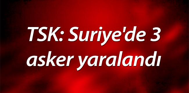 TSK: Suriye`de 3 askerimiz yaraland�