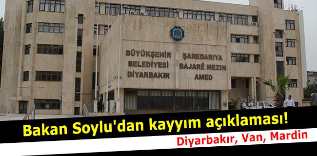 Bakan Soylu`dan kayy�m a��klamas�! Diyarbak�r, Van, Mardin