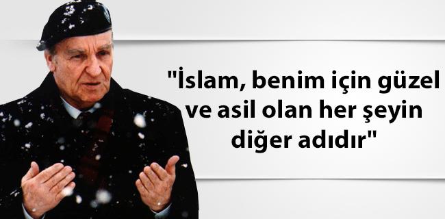 'İslam, benim için güzel ve asil olan her şeyin diğer adıdır'