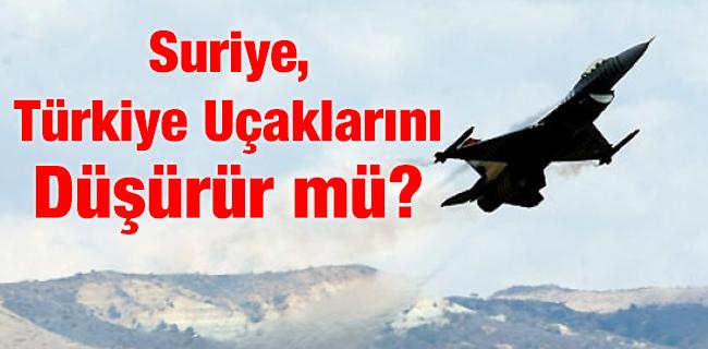 Suriye, Türkiye Uçaklarını Düşürür mü?