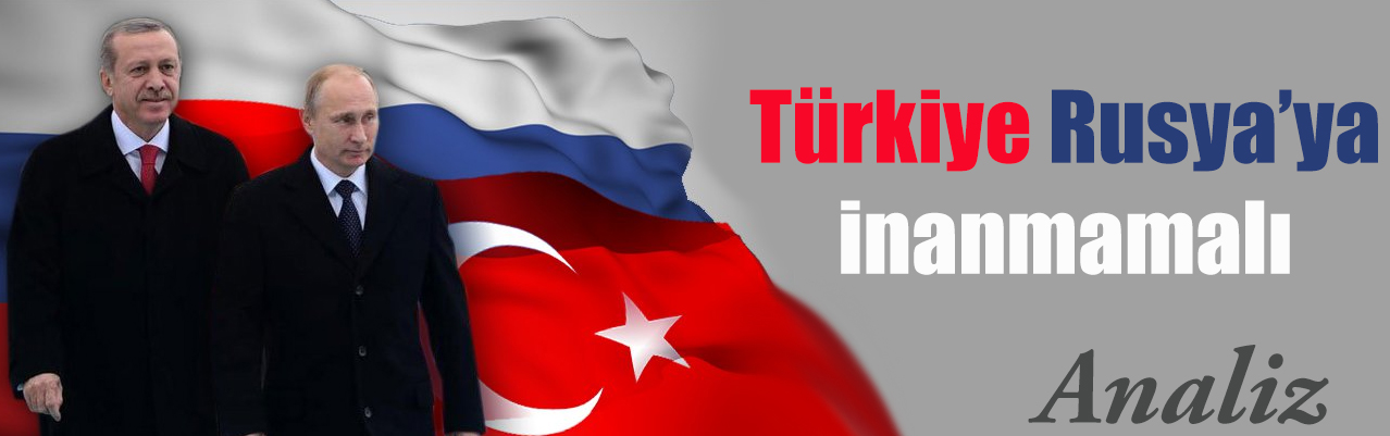 Türkiye Rusya`ya inanmamalı