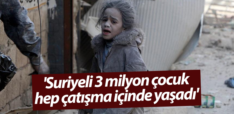 `Suriyeli 3 milyon çocuk hep çatışma içinde yaşadı`