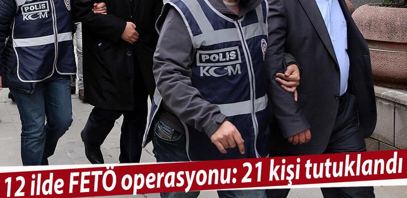 12 ilde FETÖ operasyonu: 21 kişi tutuklandı