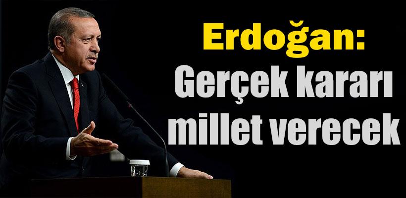 Erdoğan: Gerçek kararı millet verecek