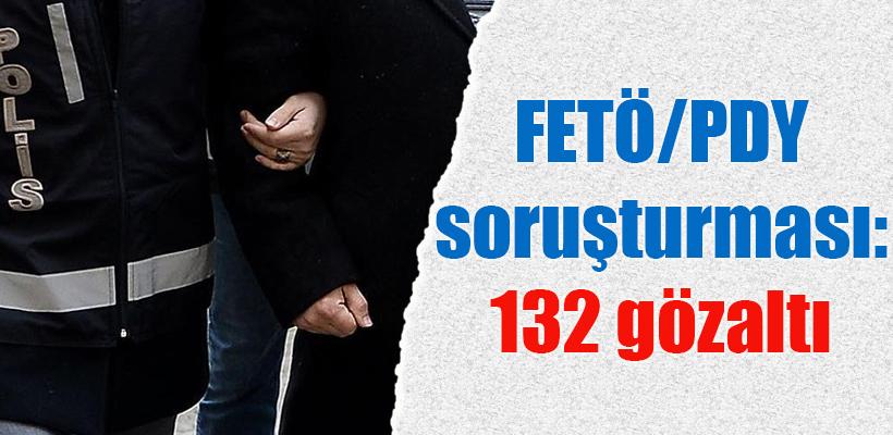 FETÖ/PDY soruşturmasında 132 kişi gözaltına alındı