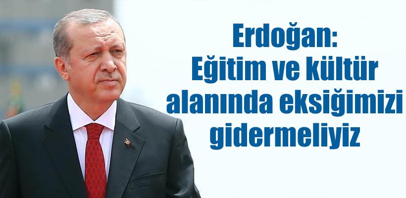 Erdoğan: Eğitim ve kültür alanında eksiğimizi gider
