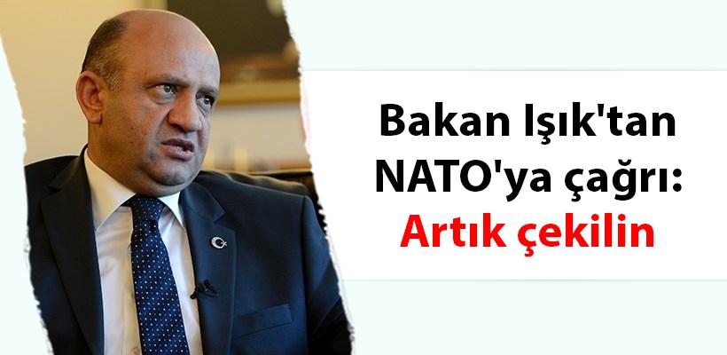 Bakan Işık`tan NATO`ya çağrı: Artık çekilin