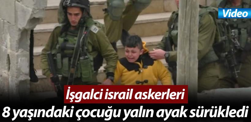 İşgalci israil askerleri 8 yaşındaki çocuğu yalın ayak sürükledi