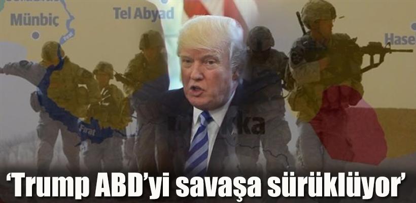 `Trump ABD`yi savaşa sürüklüyor`