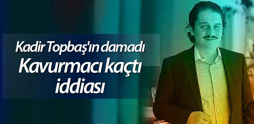 Kadir Topbaş'ın damadı Kavurmacı kaçtı iddiası
