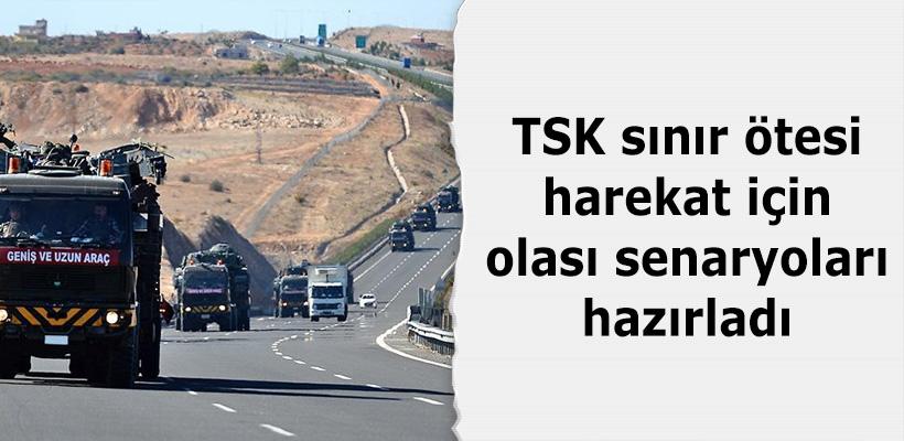 TSK sınır ötesi harekat için olası senaryoları hazırladı
