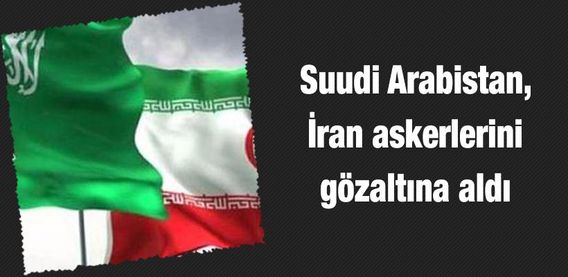 Suudi Arabistan, İran askerlerini gözaltına aldı
