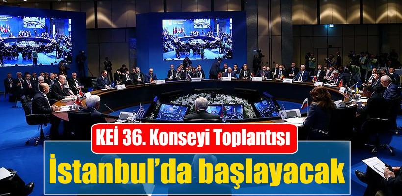 KEİ 36. Konseyi Toplantısı İstanbul`da başlayacak