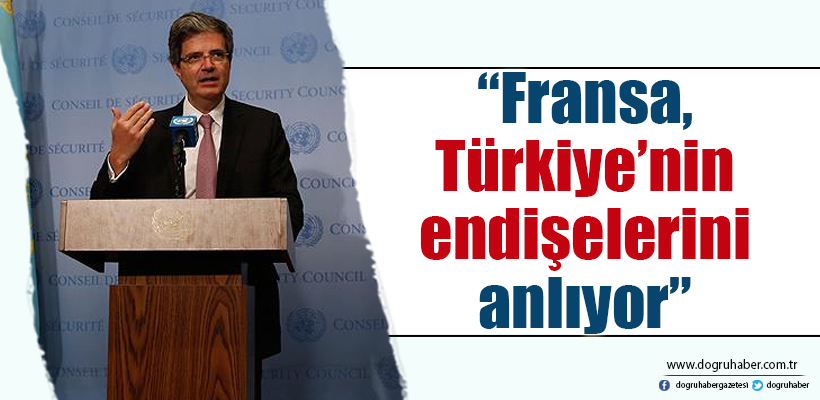 Delattre: Fransa, Türkiye`nin endişelerini anlıyor