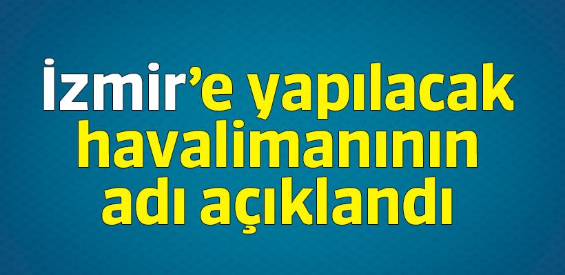 İzmir`e yapılacak havalimanının adı açıklandı