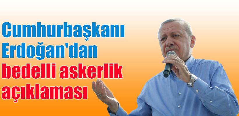 Cumhurbaşkanı Erdoğan`dan bedelli askerlik açıklaması