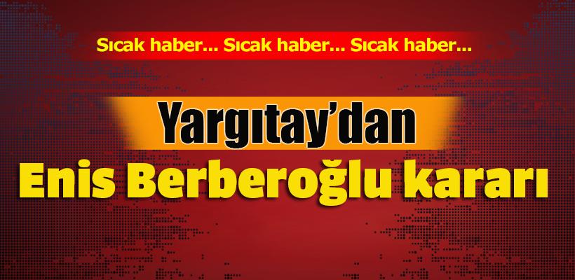 Yargıtay`dan Enis Berberoğlu kararı