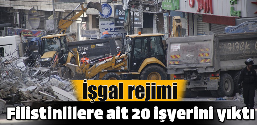 İşgal rejimi Filistinlilere ait 20 işyerini yıktı