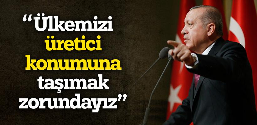 Erdoğan: Ülkemizi üretici konumuna taşımak zorundayız