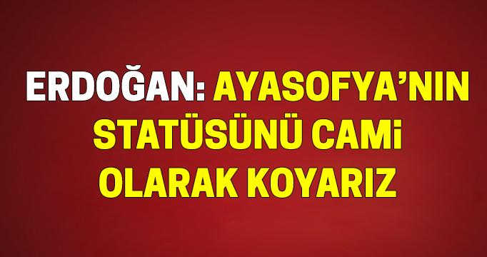 Cumhurbaşkanı Erdoğan: Ayasofya'nın statüsünü cami olarak koyarız