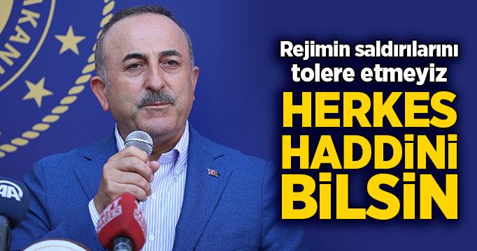 Bakan Çavuşoğlu: Rejimin saldırılarını tolere etmeyiz, herkes haddini bilsin