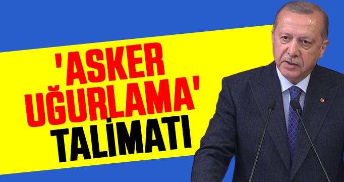 Cumhurbaşkanı Erdoğan'dan 'asker uğurlama' talimatı
