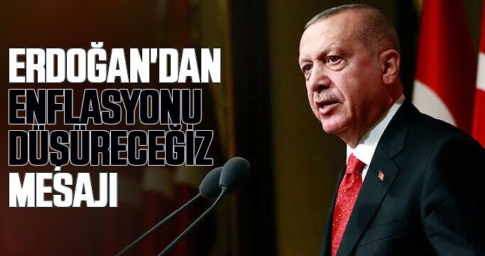 Erdoğan'dan enflasyonu düşüreceğiz mesajı