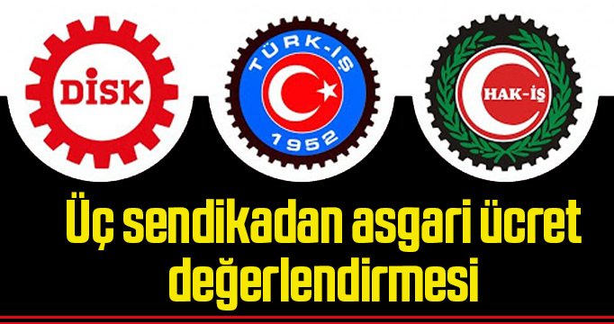 Türk-İş, Hak-İş ve DİSK'ten asgari ücret değerlendirmesi