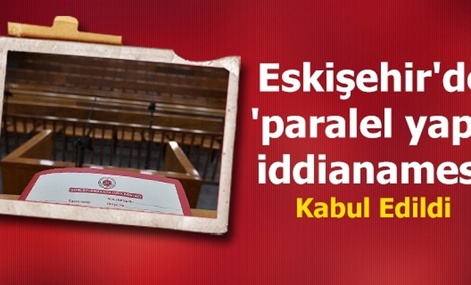 Eskişehir`de `paralel yapı` iddianamesi kabul edildi