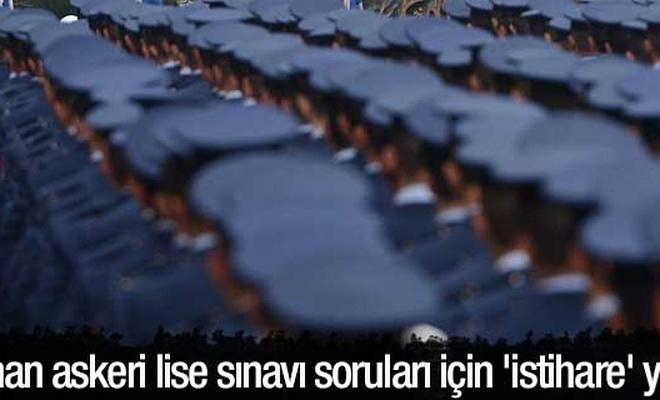Çalınan askeri lise sınavı soruları için `istihare` yalanı