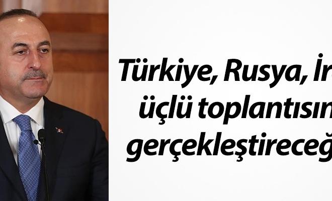 Çavuşoğlu: Türkiye, Rusya, İran toplantı yapacak