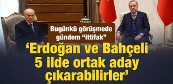 `Erdoğan ve Bahçeli 5 ilde ortak aday çıkarabilirler`