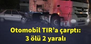 Otomobil TIR`a çarptı: 3 ölü 2 yaralı