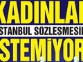 KADINLAR İSTANBUL  SÖZLEŞMESİNİ İSTEMİYOR!