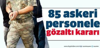 85 askeri personele gözaltı kararı