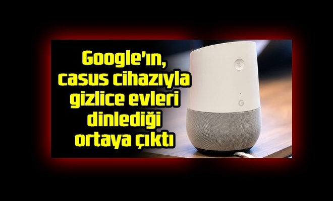Google'ın, casus cihazıyla, gizlice evleri dinlediği ortaya çıktı