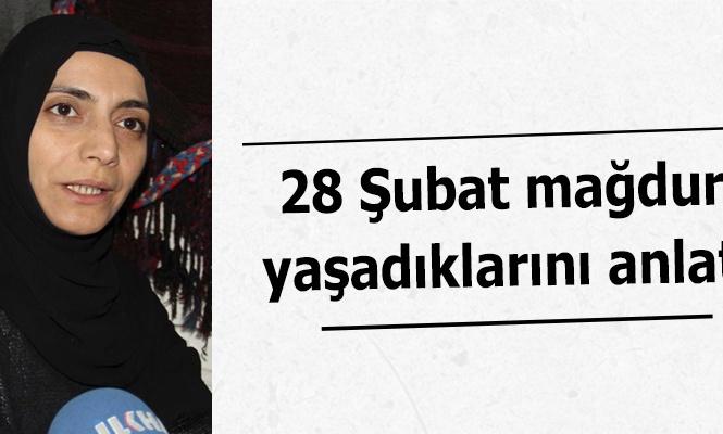 28 Şubat mağduru yaşadıklarını anlattı