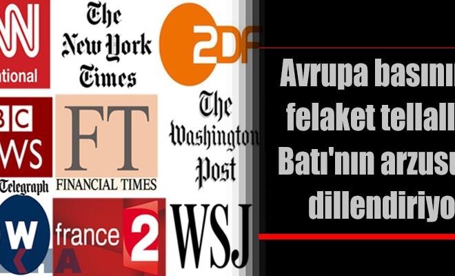Avrupa basınının felaket tellallığı Batı`nın arzusunu dillendiriyor