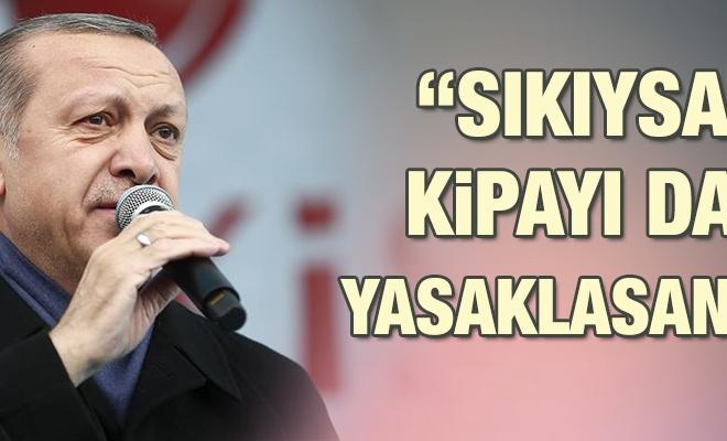 Erdoğan: `Sıkıysa kipayı da yasaklasana`