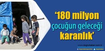 `180 milyon çocuğun geleceği karanlık`