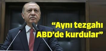 Erdoğan: Aynı tezgahı götürdüler ABD`de kurdular