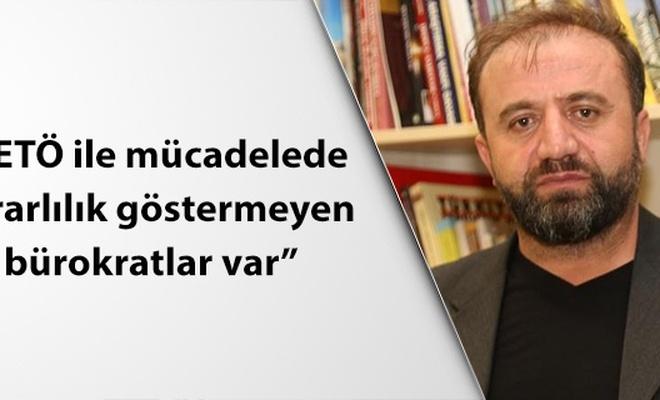 FETÖ ile mücadelede Erdoğan gibi kararlılık göstermeyen bürokratlar var!