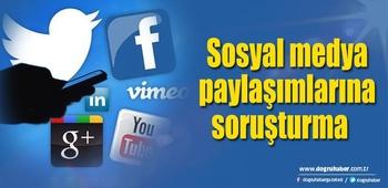 Sosyal medya paylaşımlarına soruşturma