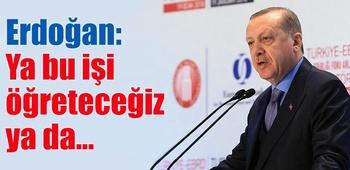 Erdoğan: Ya bu işi öğreteceğiz ya da...