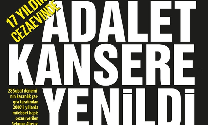 17 Yıldır cezaevinde ADALET KANSERE YENİLDİ
