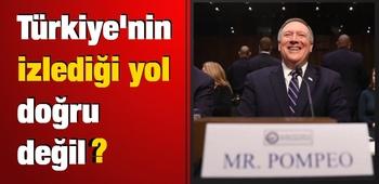 Pompeo: Türkiye`nin izlediği yol doğru değil