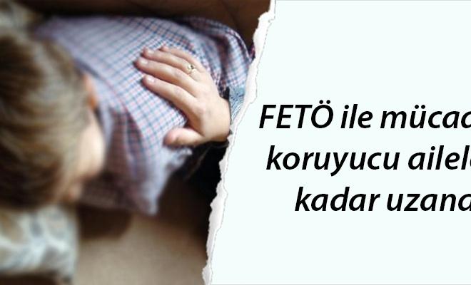 FETÖ ile mücadele koruyucu ailelere kadar uzandı