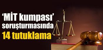 `MİT kumpası` soruşturmasında 14 tutuklama
